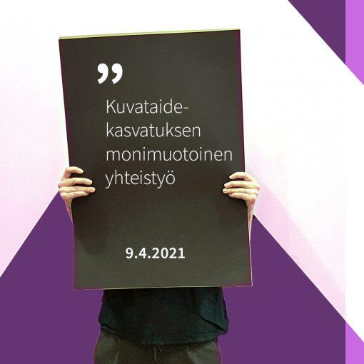 Henkilö pitää käsissään kylttiä, jossa lukee Kuvataidekasvatuksen monimuotoinen yhteistyö 9.4.2021.
